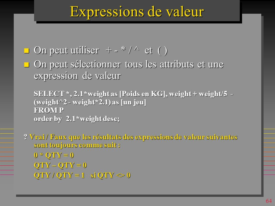 63 Expressions de valeur SELECT [P#], PNAME, 2.1*weight as [Poids en KG] FROM P order by 2.1*weight desc; Product IDProduct NamePoids en KG p6cog39.9 p3screw35.7 p2bolt35.7 p4screw29.4 p5cam25.2 p1nuts25.2