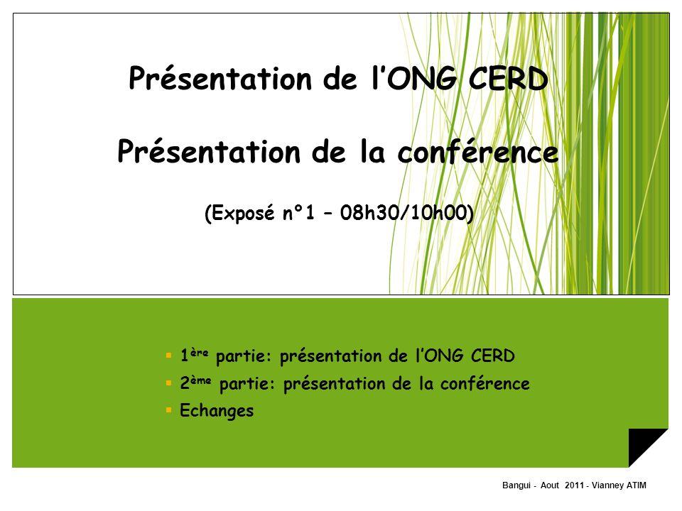 Bangui - Aout 2011 - Vianney ATIM Présentation de lONG CERD Présentation de la conférence (Exposé n°1 – 08h30/10h00) 1 ère partie: présentation de lON