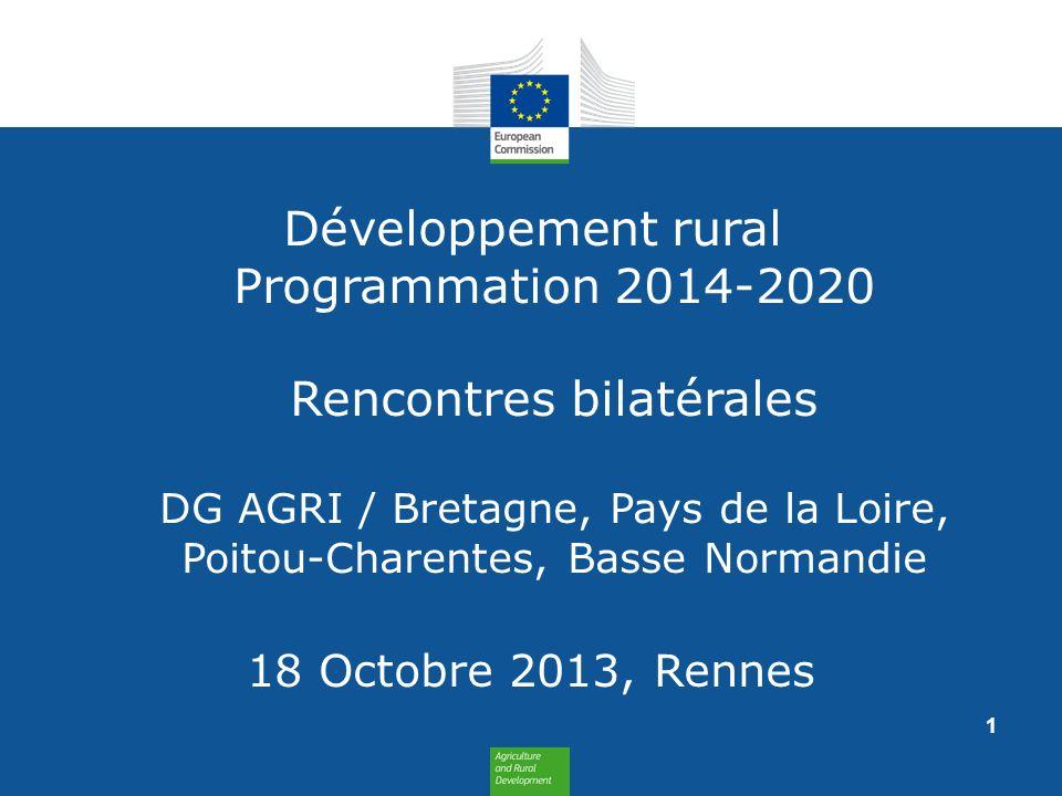 Développement rural Programmation 2014-2020 Rencontres bilatérales DG AGRI / Bretagne, Pays de la Loire, Poitou-Charentes, Basse Normandie 18 Octobre 2013, Rennes 1