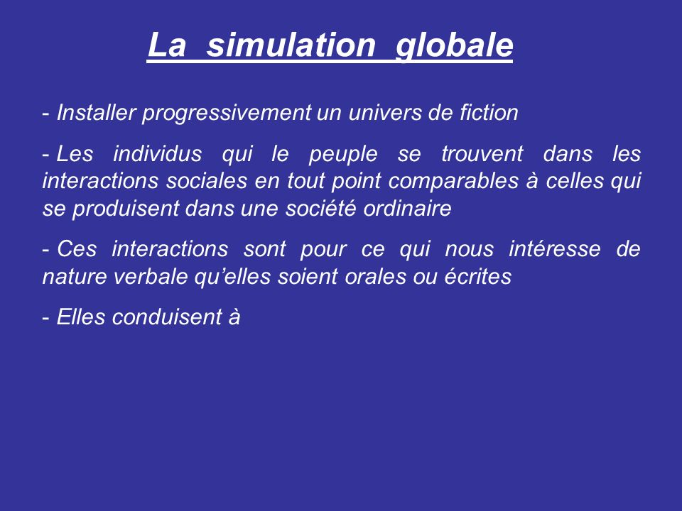 La simulation globale - Installer progressivement un univers de fiction - Les individus qui le peuple se trouvent dans les interactions sociales en tout point comparables à celles qui se produisent dans une société ordinaire - Ces interactions sont pour ce qui nous intéresse de nature verbale quelles soient orales ou écrites - Elles conduisent à