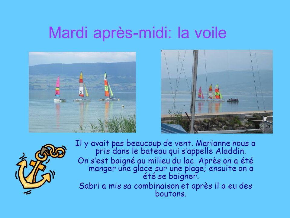 Mardi après-midi: la voile Il y avait pas beaucoup de vent. Marianne nous a pris dans le bateau qui sappelle Aladdin. On sest baigné au milieu du lac.