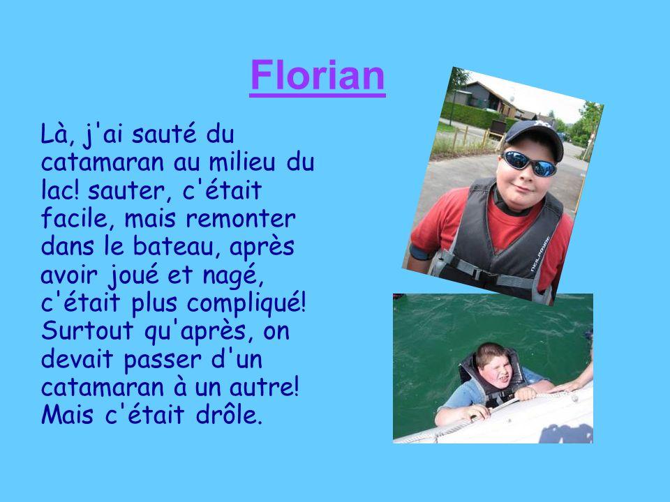 Florian Là, j'ai sauté du catamaran au milieu du lac! sauter, c'était facile, mais remonter dans le bateau, après avoir joué et nagé, c'était plus com