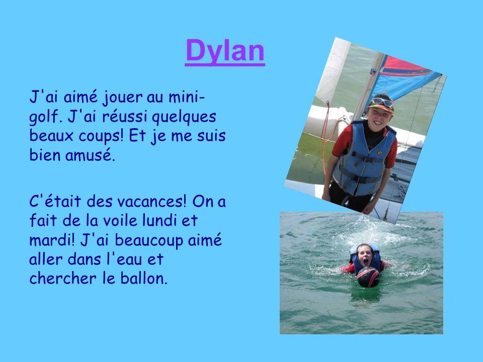 Dylan J'ai aimé jouer au mini- golf. J'ai réussi quelques beaux coups! Et je me suis bien amusé. C'était des vacances! On a fait de la voile lundi et