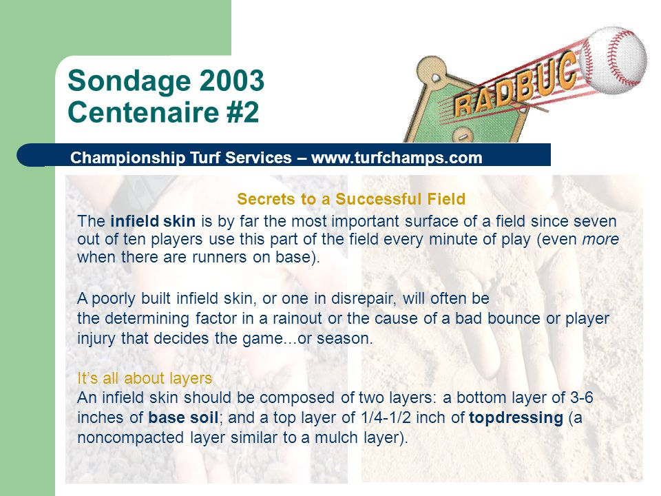 Sondage 2003 Centenaire #2 Championship Turf Services – www.turfchamps.com Secrets to a Successful Field The infield skin is by far the most important surface of a field since seven out of ten players use this part of the field every minute of play (even more when there are runners on base).