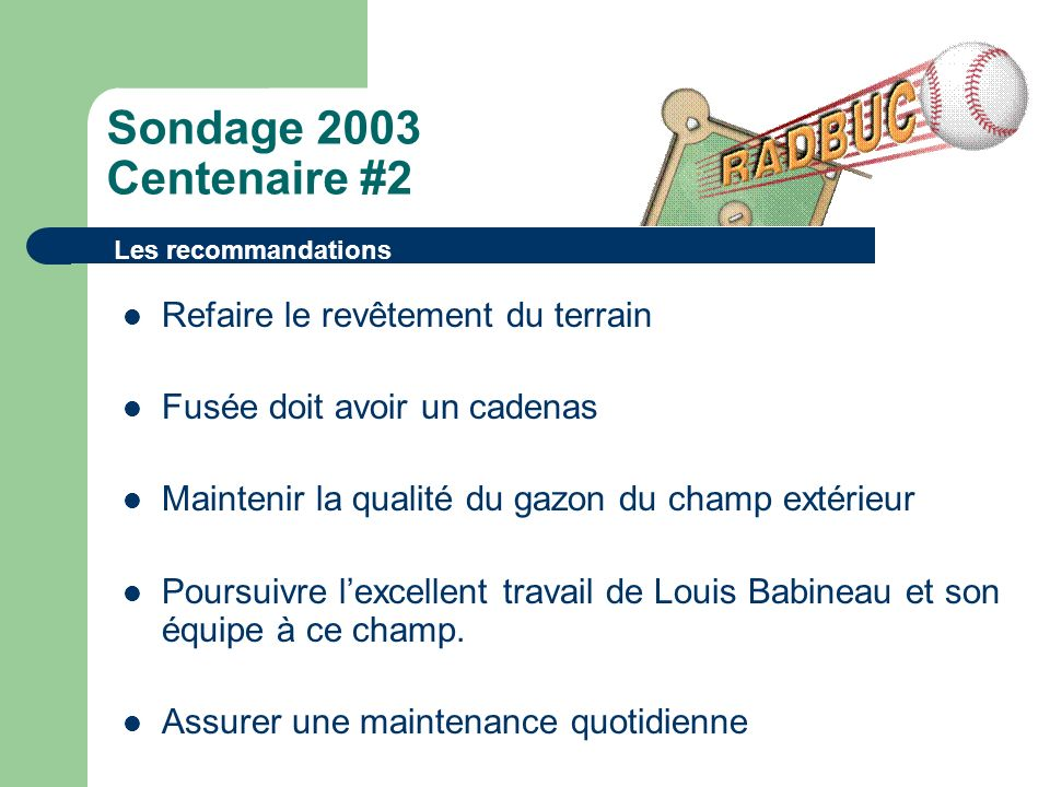 Sondage 2003 Centenaire #2 Refaire le revêtement du terrain Fusée doit avoir un cadenas Maintenir la qualité du gazon du champ extérieur Poursuivre lexcellent travail de Louis Babineau et son équipe à ce champ.