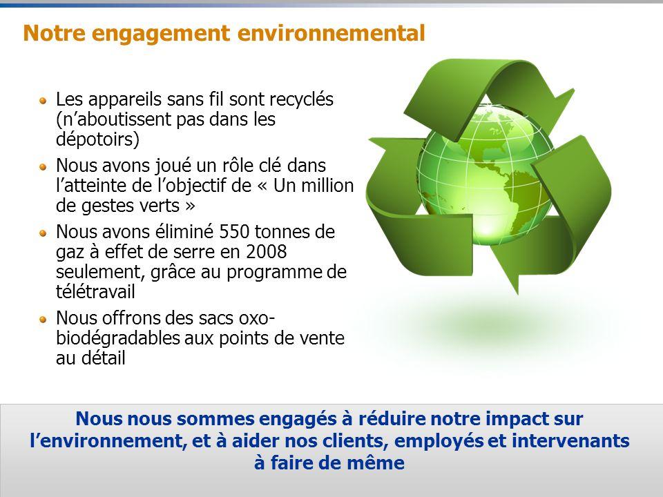 23 Notre engagement environnemental Les appareils sans fil sont recyclés (naboutissent pas dans les dépotoirs) Nous avons joué un rôle clé dans latteinte de lobjectif de « Un million de gestes verts » Nous avons éliminé 550 tonnes de gaz à effet de serre en 2008 seulement, grâce au programme de télétravail Nous offrons des sacs oxo- biodégradables aux points de vente au détail Nous nous sommes engagés à réduire notre impact sur lenvironnement, et à aider nos clients, employés et intervenants à faire de même
