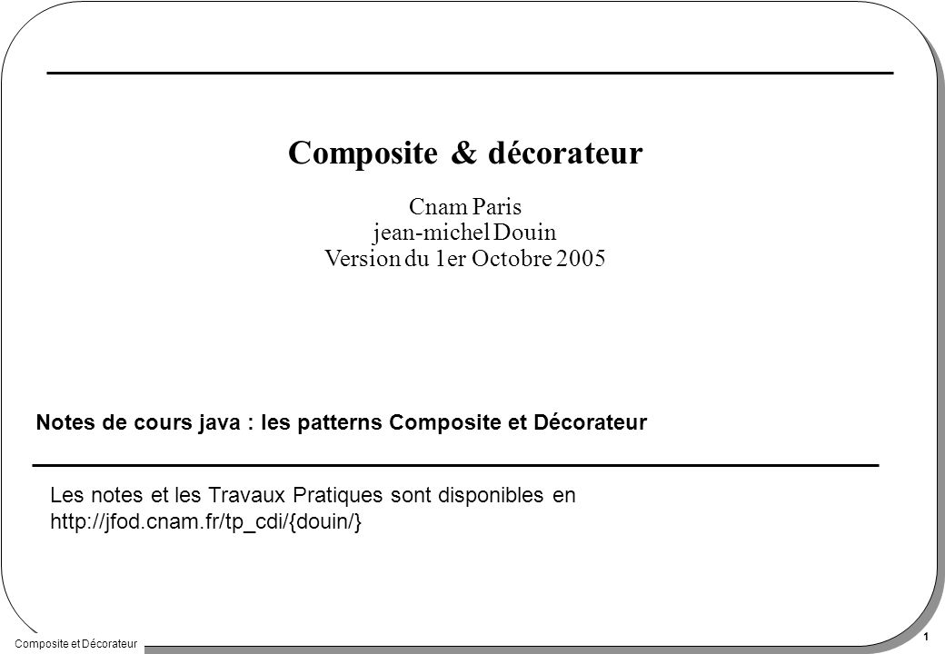 Composite et Décorateur 1 Composite & décorateur Notes de cours java : les patterns Composite et Décorateur Cnam Paris jean-michel Douin Version du 1er Octobre 2005 Les notes et les Travaux Pratiques sont disponibles en http://jfod.cnam.fr/tp_cdi/{douin/}