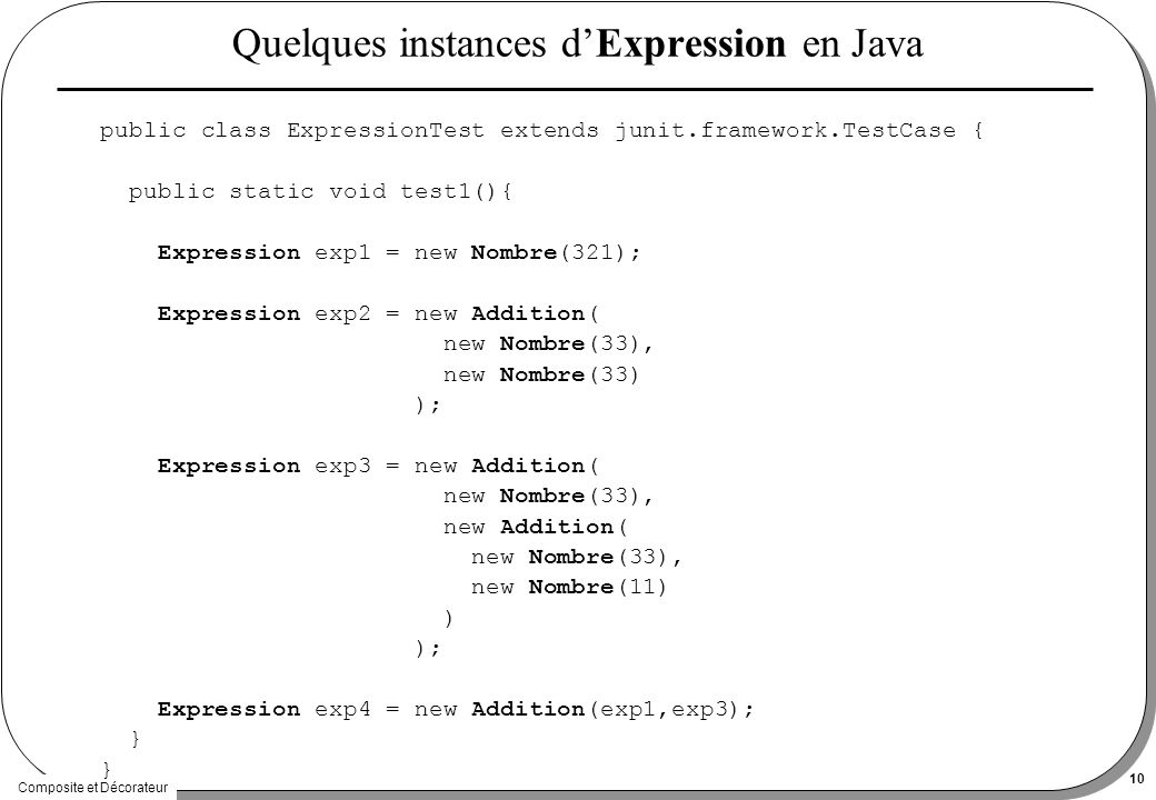 Composite et Décorateur 10 Quelques instances dExpression en Java public class ExpressionTest extends junit.framework.TestCase { public static void test1(){ Expression exp1 = new Nombre(321); Expression exp2 = new Addition( new Nombre(33), new Nombre(33) ); Expression exp3 = new Addition( new Nombre(33), new Addition( new Nombre(33), new Nombre(11) ) ); Expression exp4 = new Addition(exp1,exp3); }