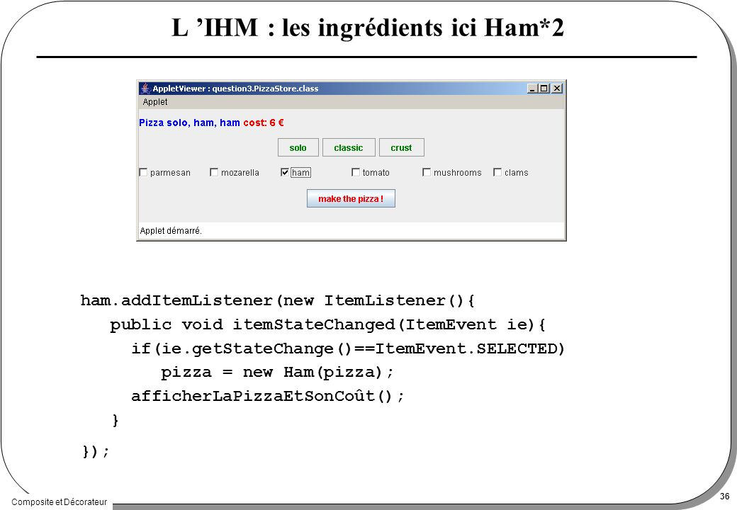 Composite et Décorateur 36 L IHM : les ingrédients ici Ham*2 ham.addItemListener(new ItemListener(){ public void itemStateChanged(ItemEvent ie){ if(ie.getStateChange()==ItemEvent.SELECTED) pizza = new Ham(pizza); afficherLaPizzaEtSonCoût(); } });