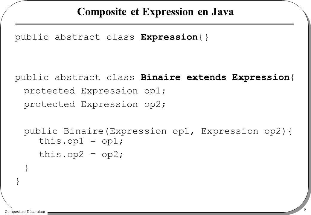 Composite et Décorateur 6 Composite et Expression en Java public abstract class Expression{} public abstract class Binaire extends Expression{ protected Expression op1; protected Expression op2; public Binaire(Expression op1, Expression op2){ this.op1 = op1; this.op2 = op2; }