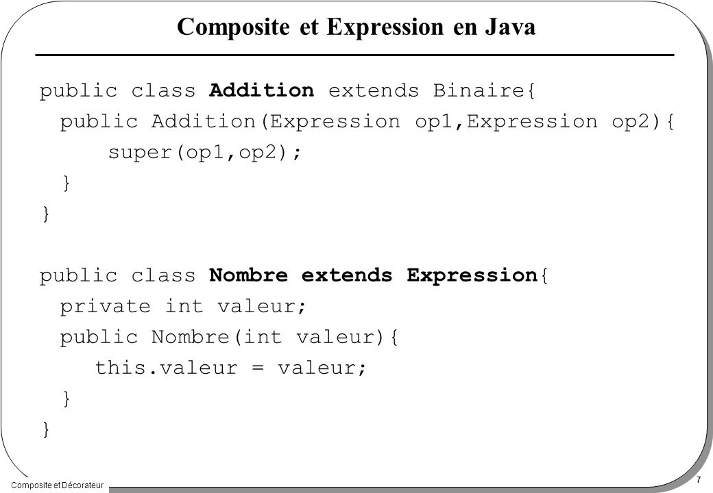 Composite et Décorateur 7 Composite et Expression en Java public class Addition extends Binaire{ public Addition(Expression op1,Expression op2){ super(op1,op2); } public class Nombre extends Expression{ private int valeur; public Nombre(int valeur){ this.valeur = valeur; }