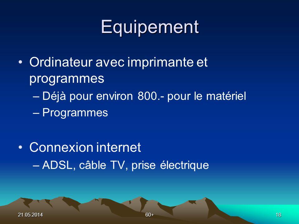21.05.201460+18 Equipement Ordinateur avec imprimante et programmes –Déjà pour environ 800.- pour le matériel –Programmes Connexion internet –ADSL, câble TV, prise électrique