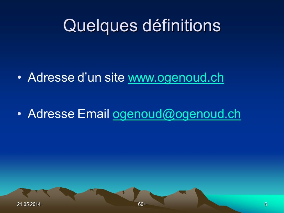 21.05.201460+5 Quelques définitions Adresse dun site www.ogenoud.chwww.ogenoud.ch Adresse Email ogenoud@ogenoud.chogenoud@ogenoud.ch