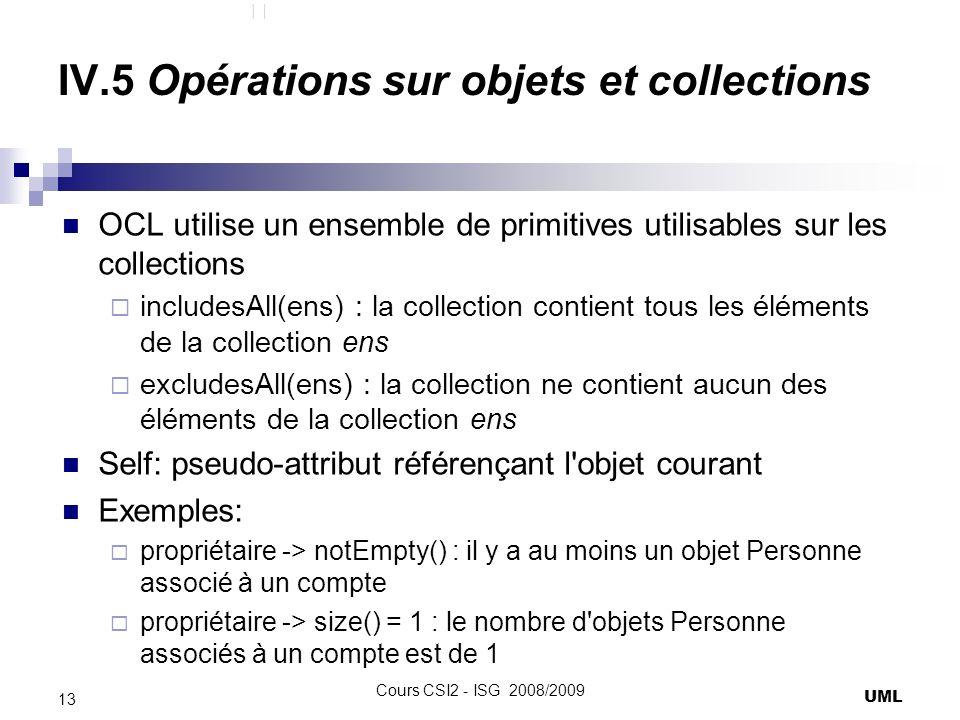 IV.5 Opérations sur objets et collections OCL utilise un ensemble de primitives utilisables sur les collections includesAll(ens) : la collection contient tous les éléments de la collection ens excludesAll(ens) : la collection ne contient aucun des éléments de la collection ens Self: pseudo-attribut référençant l objet courant Exemples: propriétaire -> notEmpty() : il y a au moins un objet Personne associé à un compte propriétaire -> size() = 1 : le nombre d objets Personne associés à un compte est de 1 UML 13 Cours CSI2 - ISG 2008/2009