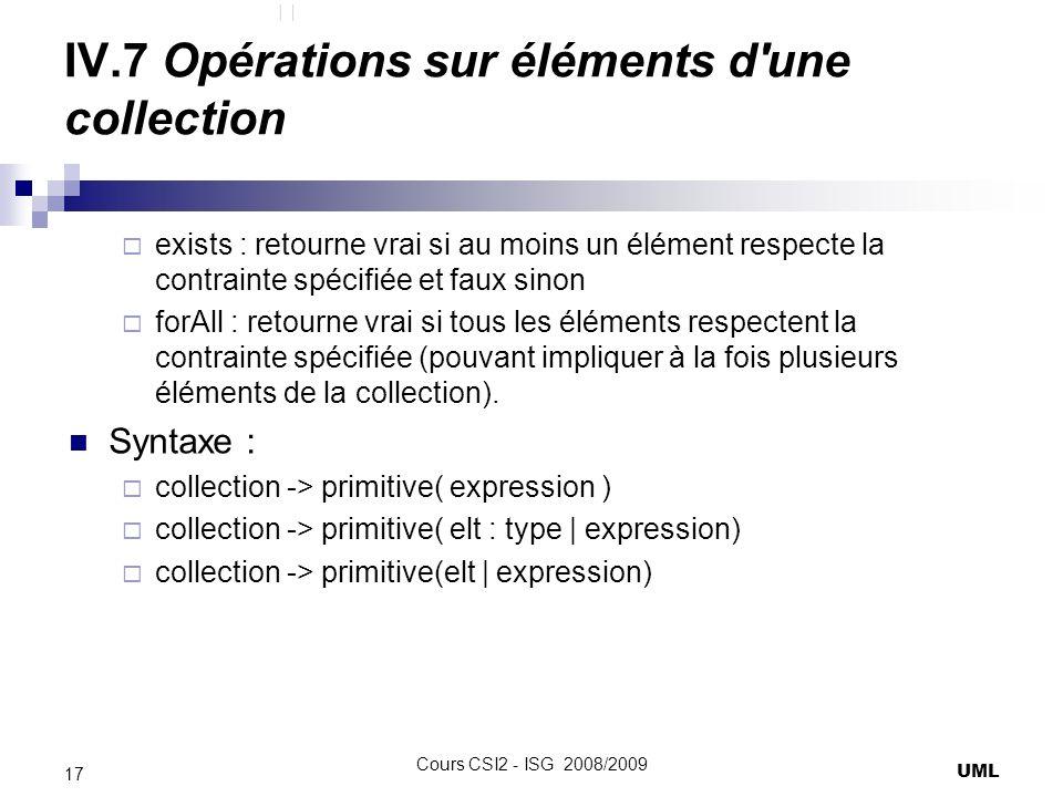 IV.7 Opérations sur éléments d une collection exists : retourne vrai si au moins un élément respecte la contrainte spécifiée et faux sinon forAll : retourne vrai si tous les éléments respectent la contrainte spécifiée (pouvant impliquer à la fois plusieurs éléments de la collection).