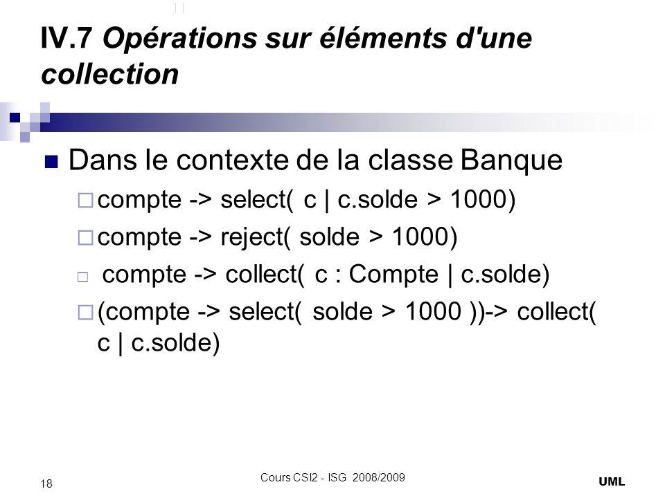 IV.7 Opérations sur éléments d une collection Dans le contexte de la classe Banque compte -> select( c   c.solde > 1000) compte -> reject( solde > 1000) compte -> collect( c : Compte   c.solde) (compte -> select( solde > 1000 ))-> collect( c   c.solde) UML 18 Cours CSI2 - ISG 2008/2009