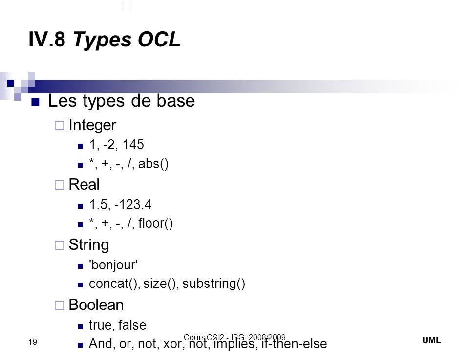 IV.8 Types OCL Les types de base Integer 1, -2, 145 *, +, -, /, abs() Real 1.5, -123.4 *, +, -, /, floor() String bonjour concat(), size(), substring() Boolean true, false And, or, not, xor, not, implies, if-then-else UML 19 Cours CSI2 - ISG 2008/2009