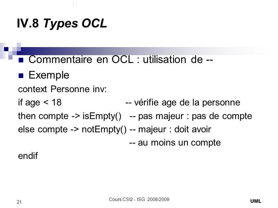 IV.8 Types OCL Commentaire en OCL : utilisation de -- Exemple context Personne inv: if age < 18 -- vérifie age de la personne then compte -> isEmpty() -- pas majeur : pas de compte else compte -> notEmpty() -- majeur : doit avoir -- au moins un compte endif UML 21 Cours CSI2 - ISG 2008/2009