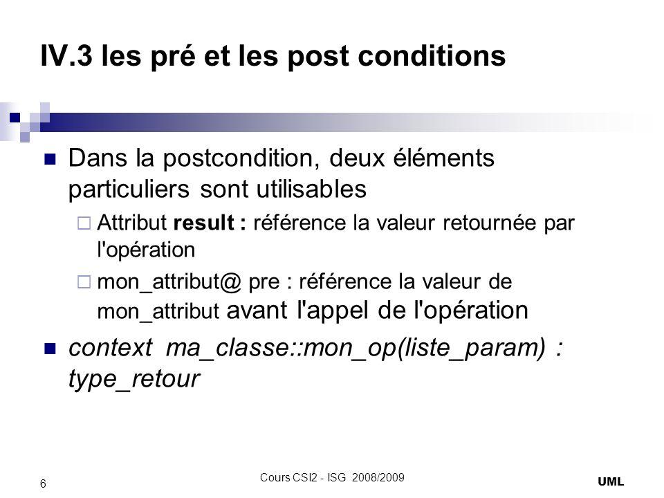 IV.3 les pré et les post conditions Dans la postcondition, deux éléments particuliers sont utilisables Attribut result : référence la valeur retournée par l opération mon_attribut@ pre : référence la valeur de mon_attribut avant l appel de l opération context ma_classe::mon_op(liste_param) : type_retour UML 6 Cours CSI2 - ISG 2008/2009