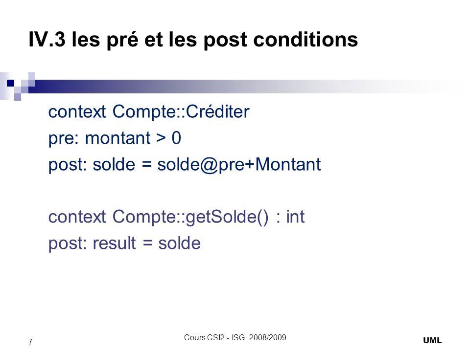 IV.3 les pré et les post conditions context Compte::Créditer pre: montant > 0 post: solde = solde@pre+Montant context Compte::getSolde() : int post: result = solde UML 7 Cours CSI2 - ISG 2008/2009