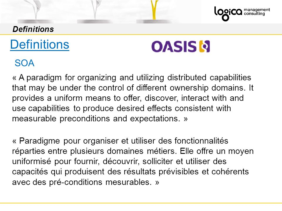 Definitions SOA « A paradigm for organizing and utilizing distributed capabilities that may be under the control of different ownership domains. It pr