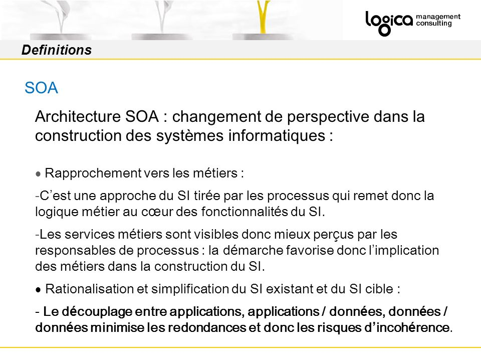 Definitions SOA Activities Objectives Increase IT Investments ROI Improve Business Agility Improve Business knowledge Better align Business & IT Limit tactical-only approach to SOA (bottom-up) Adopt a Business Service design approach Design integration architecture without vendor lock-in Increase interoperability through standardized service contracts Increase service composition through orchestration Identify key value added processes and activities Develop & improve Business Modelling across silos Identify Business Services & related Business KPIs Improve Business Tasks Generosity Classify Business processes, activities & services SOA Value How to deliver the promises of SOA .