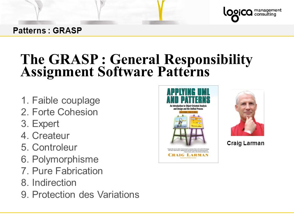 Patterns : GRASP The GRASP : General Responsibility Assignment Software Patterns 1.Faible couplage 2.Forte Cohesion 3.Expert 4.Createur 5.Controleur 6