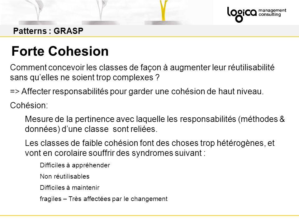 Patterns : GRASP Forte Cohesion Comment concevoir les classes de façon à augmenter leur réutilisabilité sans quelles ne soient trop complexes .