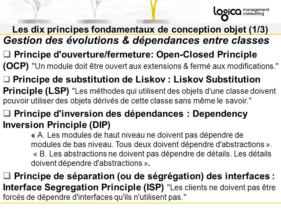 Les dix principes fondamentaux de conception objet (1/3) Gestion des évolutions & dépendances entre classes Principe d ouverture/fermeture: Open-Closed Principle (OCP) Un module doit être ouvert aux extensions & fermé aux modifications. Principe de substitution de Liskov : Liskov Substitution Principle (LSP) Les méthodes qui utilisent des objets d une classe doivent pouvoir utiliser des objets dérivés de cette classe sans même le savoir. Principe d inversion des dépendances : Dependency Inversion Principle (DIP) « A.