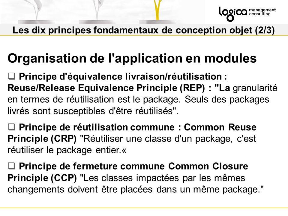 Les dix principes fondamentaux de conception objet (2/3) Organisation de l application en modules Principe d équivalence livraison/réutilisation : Reuse/Release Equivalence Principle (REP) : La granularité en termes de réutilisation est le package.