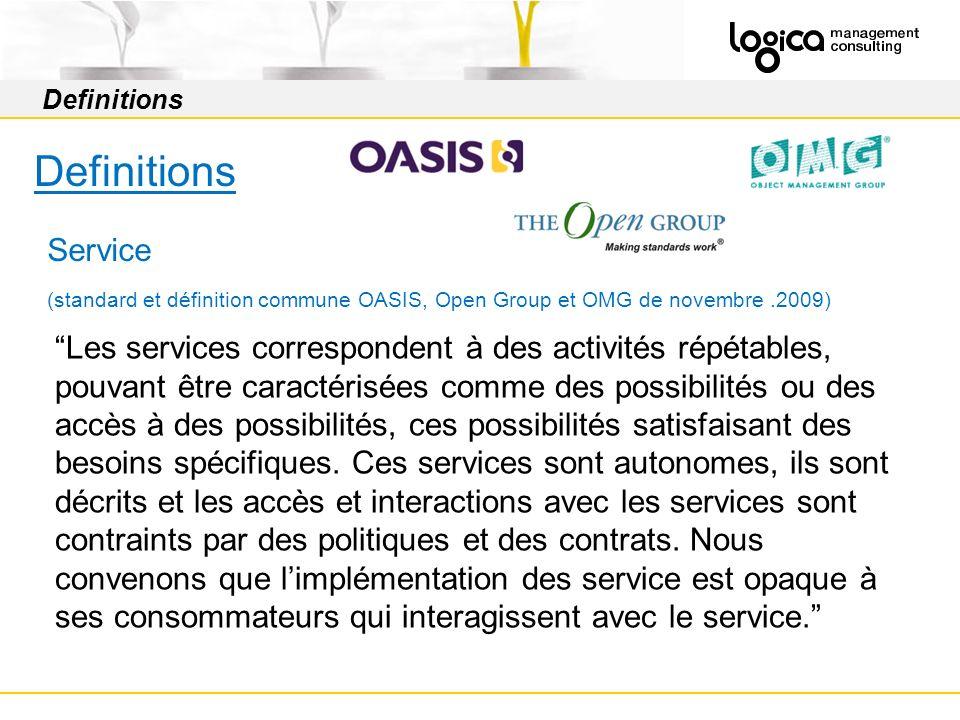 Definitions Service (standard et définition commune OASIS, Open Group et OMG de novembre.2009) Les services correspondent à des activités répétables, pouvant être caractérisées comme des possibilités ou des accès à des possibilités, ces possibilités satisfaisant des besoins spécifiques.