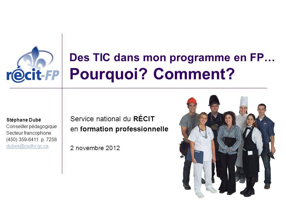 Des TIC dans mon programme en FP… Pourquoi? Comment? Service national du RÉCIT en formation professionnelle 2 novembre 2012 Stéphane Dubé Conseiller p