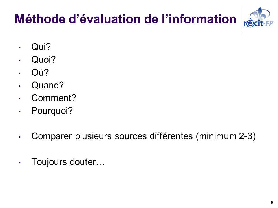 Méthode dévaluation de linformation Qui? Quoi? Où? Quand? Comment? Pourquoi? Comparer plusieurs sources différentes (minimum 2-3) Toujours douter… 9