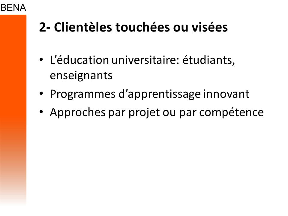 2- Clientèles touchées ou visées Léducation universitaire: étudiants, enseignants Programmes dapprentissage innovant Approches par projet ou par compé