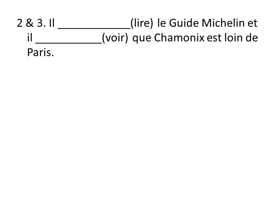 2 & 3. Il ____________(lire) le Guide Michelin et il ___________(voir) que Chamonix est loin de Paris.