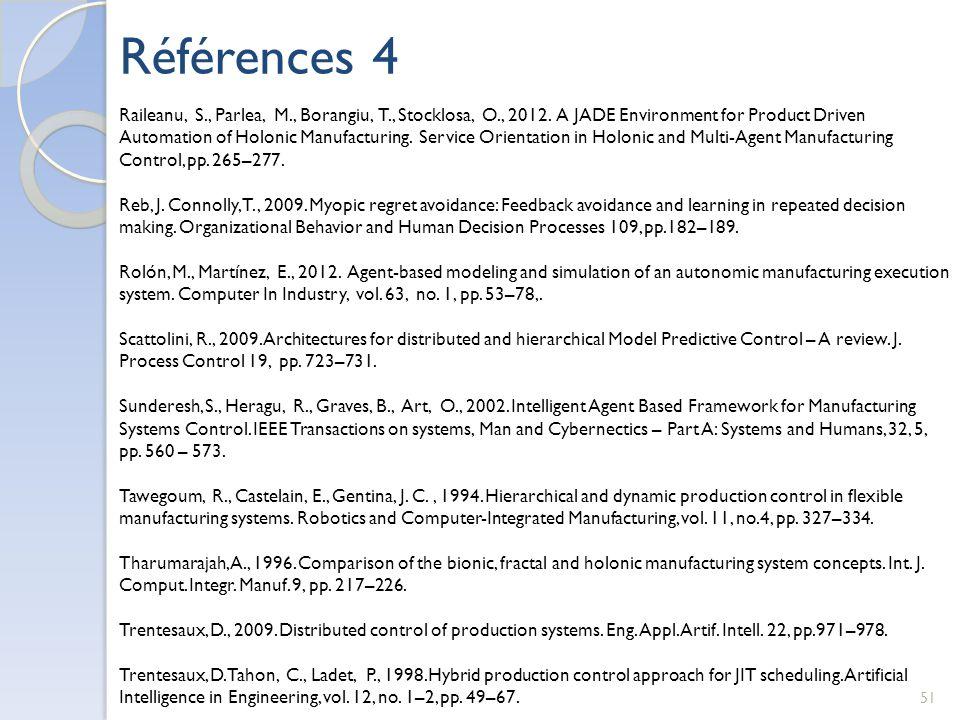 Références 4 51 Raileanu, S., Parlea, M., Borangiu, T., Stocklosa, O., 2012. A JADE Environment for Product Driven Automation of Holonic Manufacturing