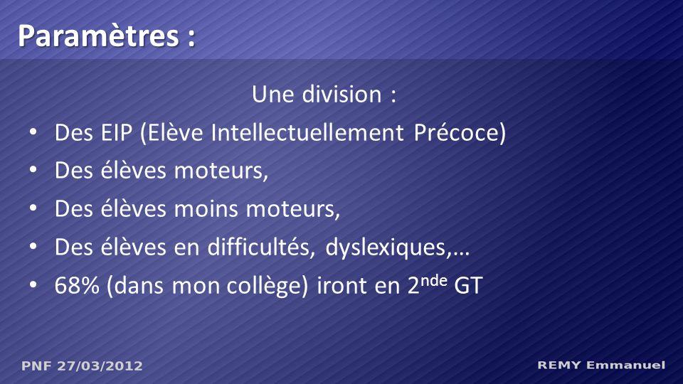 Une division : Des EIP (Elève Intellectuellement Précoce) Des élèves moteurs, Des élèves moins moteurs, Des élèves en difficultés, dyslexiques,… 68% (dans mon collège) iront en 2 nde GT Paramètres :