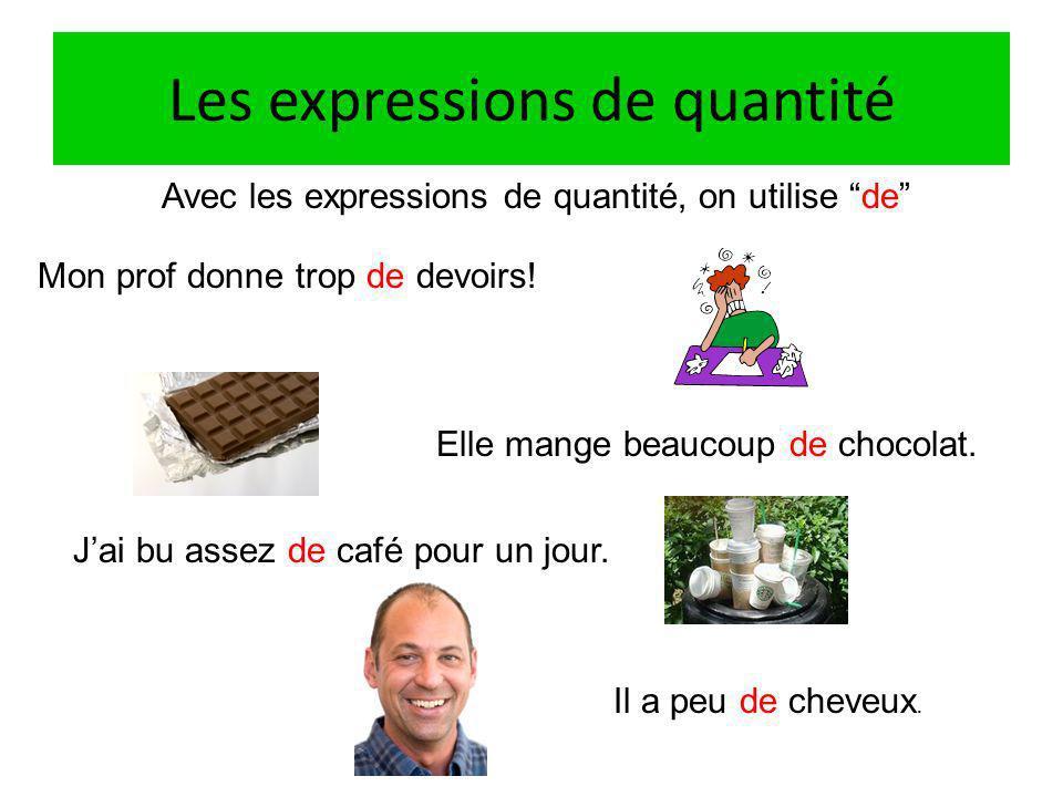 Les expressions de quantité Avec les expressions de quantité, on utilise de Mon prof donne trop de devoirs.