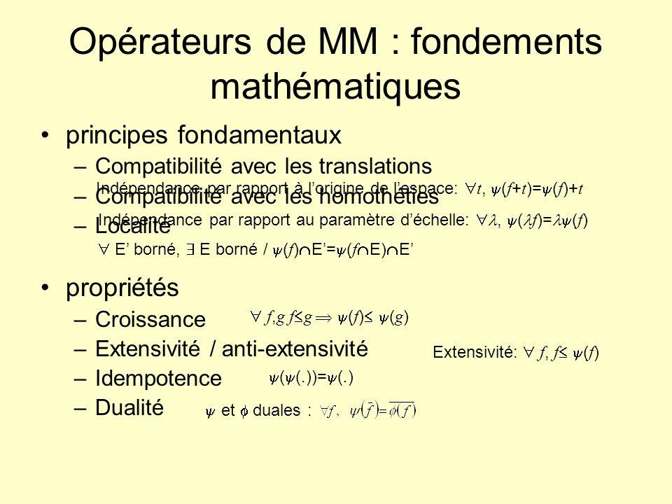 Opérateurs de MM : fondements mathématiques principes fondamentaux –Compatibilité avec les translations –Compatibilité avec les homothéties –Localité propriétés –Croissance –Extensivité / anti-extensivité –Idempotence –Dualité Indépendance par rapport à lorigine de lespace: t, ( f + t )= ( f )+ t Indépendance par rapport au paramètre déchelle:, ( f )= ( f ) E borné, E borné / ( f ) E= ( f E) E f, g f g ( f ) ( g ) Extensivité: f, f ( f ) ( (.))= (.) et duales :