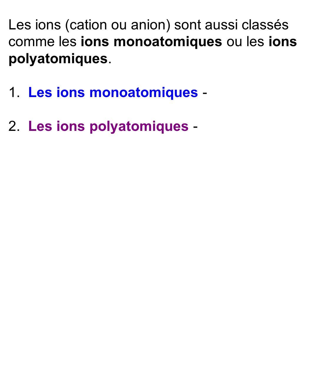 Les ions (cation ou anion) sont aussi classés comme les ions monoatomiques ou les ions polyatomiques.
