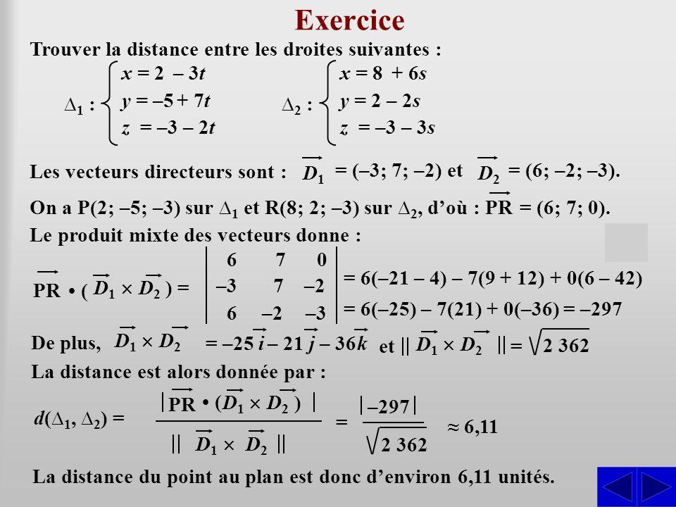 Exercice Trouver la distance entre les droites suivantes : SS 1 : x = 2 – 3t y = –5 + 7t z = –3 – 2t Les vecteurs directeurs sont : = (–3; 7; –2) et D1 D1 = (6; –2; –3).