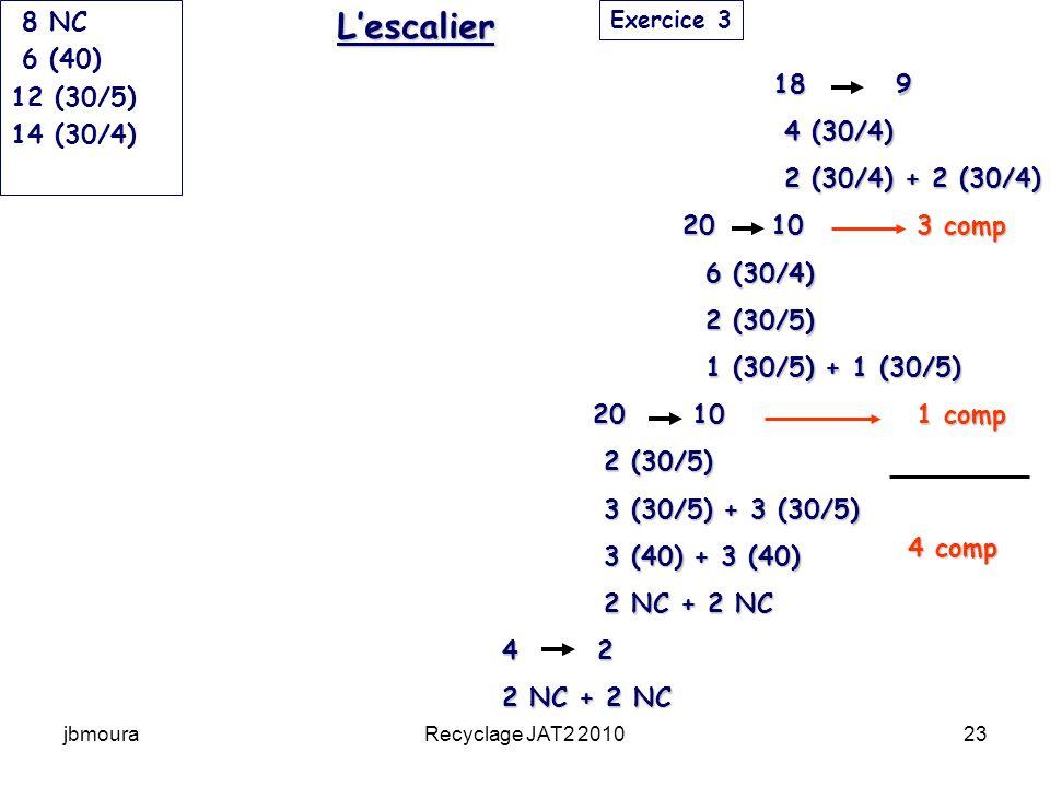 jbmouraRecyclage JAT2 201023 18 9 4 (30/4) 2 (30/4) + 2 (30/4) 20 10 3 comp 6 (30/4) 2 (30/5) 1 (30/5) + 1 (30/5) 20 10 1 comp 2 (30/5) 3 (30/5) + 3 (30/5) 3 (40) + 3 (40) 2 NC + 2 NC 4 2 2 NC + 2 NC 1 2 3 4 tours 8 NC 6 (40) 12 (30/5) 14 (30/4) Exercice 3Lescalier 4 comp