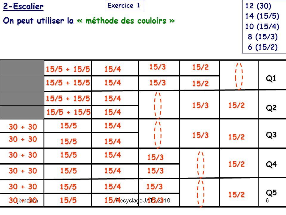 jbmouraRecyclage JAT2 20107 10 5 4 (15/2) 12 6 1 comp 2 (15/2) 2 (15/3) 16 8 2 comp 6 (15/3) 20 10 2 comp 10 (15/4) 20 10 6 (15/5) 4 (15/5) + 4 (15/5) 12 6 6 (30)+ 6 (30) 1 2 3 4 5 6 tours 5 comp 12 (30) 14 (15/5) 10 (15/4) 8 (15/3) 6 (15/2) Exercice 12-Escalier