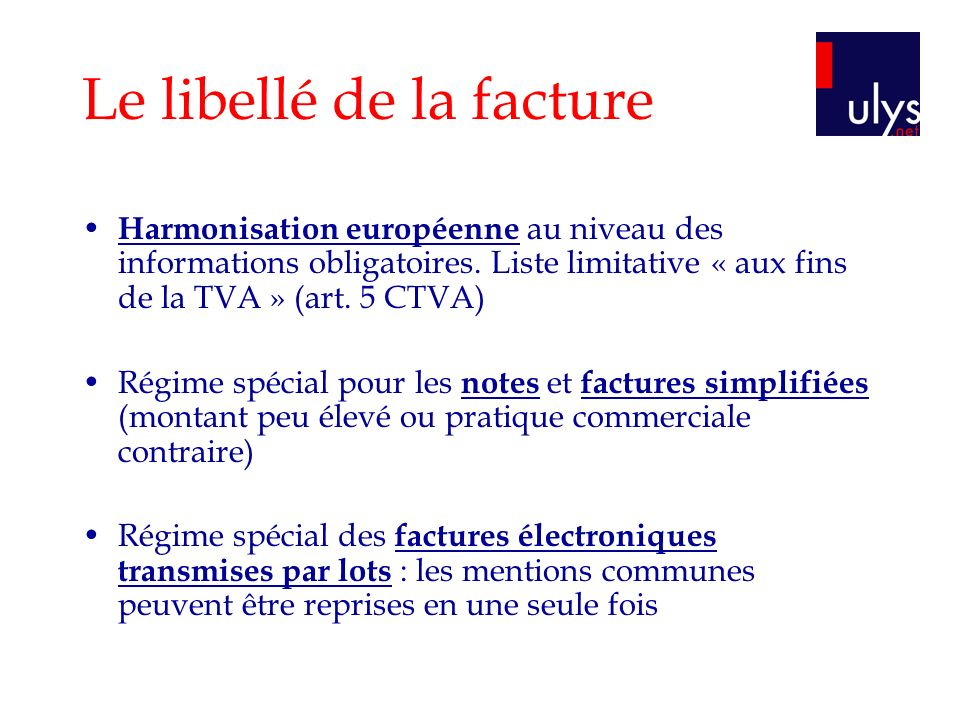 Le libellé de la facture Harmonisation européenne au niveau des informations obligatoires. Liste limitative « aux fins de la TVA » (art. 5 CTVA) Régim