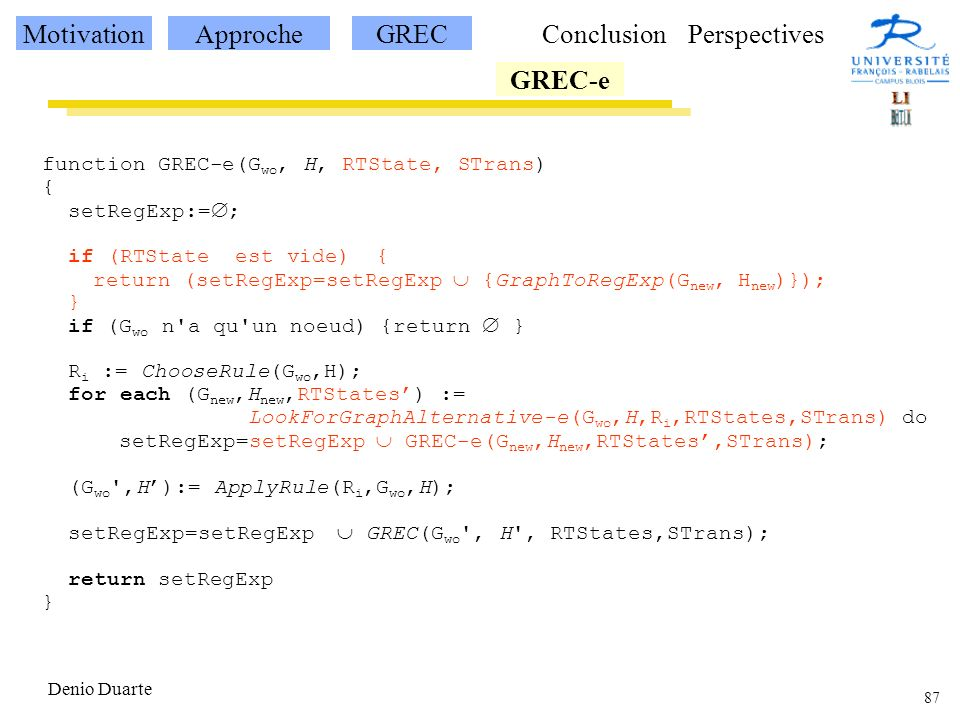 87 Denio Duarte function GREC-e(G wo, H, RTState, STrans) { setRegExp:= ; if (RTState est vide) { return (setRegExp=setRegExp {GraphToRegExp(G new, H new )}); } if (G wo n a qu un noeud) {return } R i := ChooseRule(G wo,H); for each (G new,H new,RTStates) := LookForGraphAlternative-e(G wo,H,R i,RTStates,STrans) do setRegExp=setRegExp GREC-e(G new,H new,RTStates,STrans); (G wo ,H):= ApplyRule(R i,G wo,H); setRegExp=setRegExp GREC(G wo , H , RTStates,STrans); return setRegExp } MotivationApprocheGREC GREC-e ConclusionPerspectives