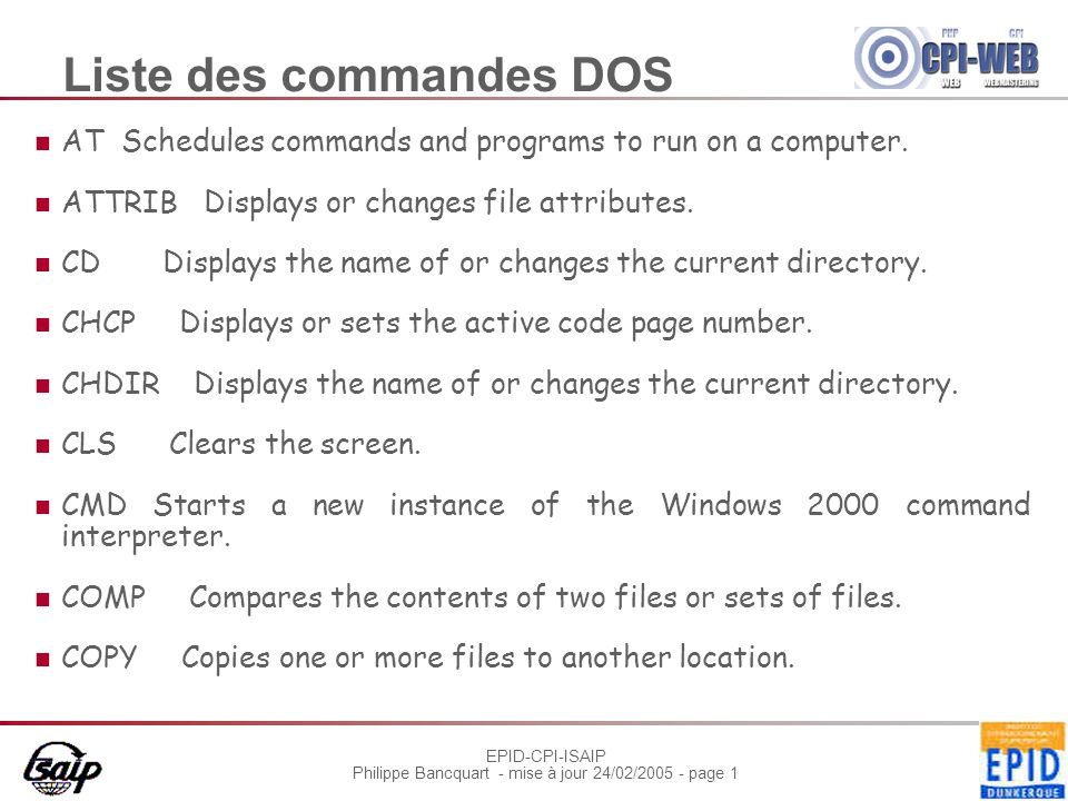 EPID-CPI-ISAIP Philippe Bancquart - mise à jour 24/02/2005 - page 1 Liste des commandes DOS AT Schedules commands and programs to run on a computer. A