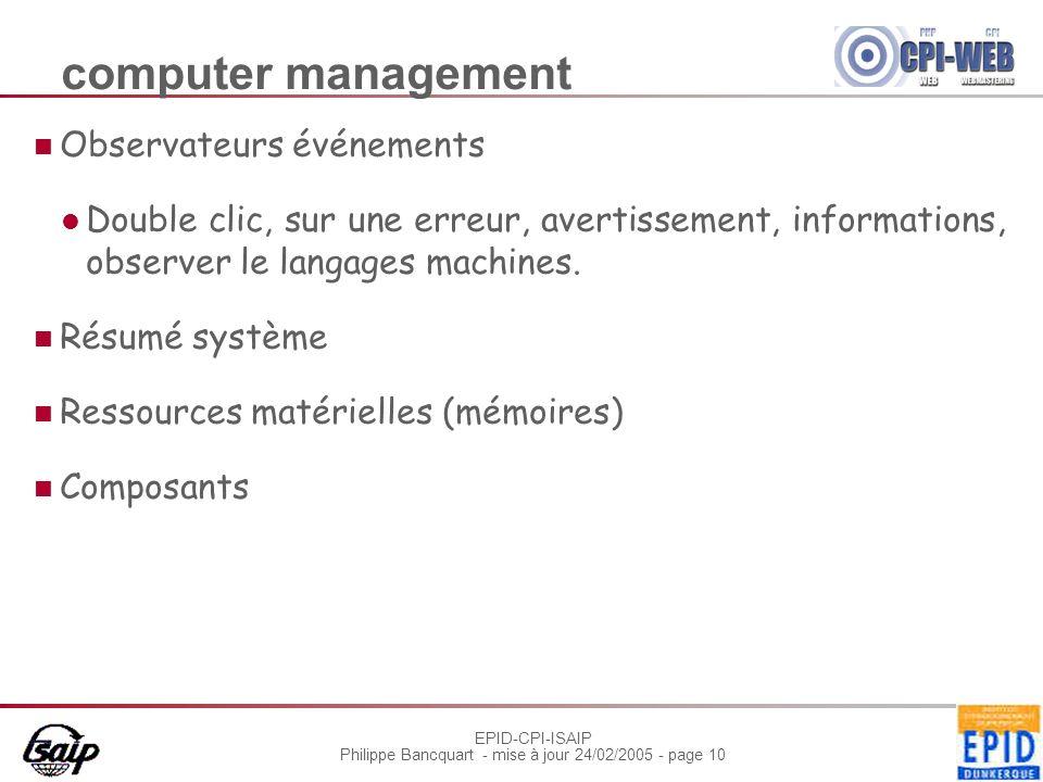 EPID-CPI-ISAIP Philippe Bancquart - mise à jour 24/02/2005 - page 10 computer management Observateurs événements Double clic, sur une erreur, avertissement, informations, observer le langages machines.