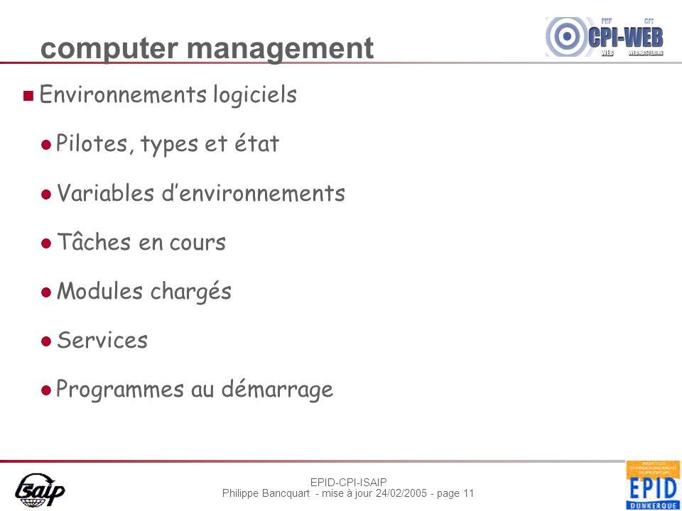 EPID-CPI-ISAIP Philippe Bancquart - mise à jour 24/02/2005 - page 11 computer management Environnements logiciels Pilotes, types et état Variables denvironnements Tâches en cours Modules chargés Services Programmes au démarrage