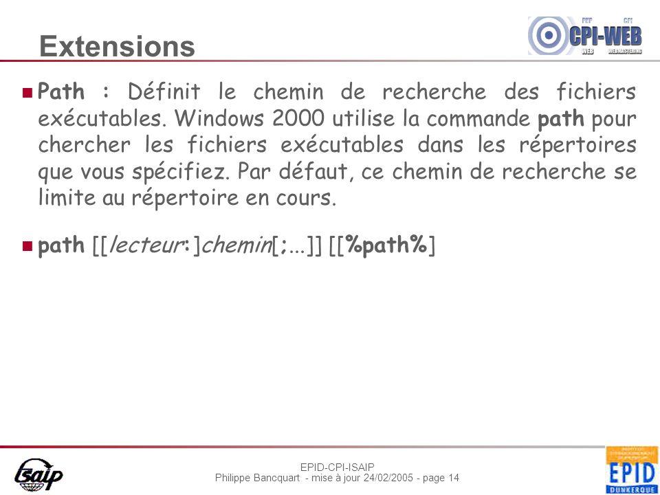 EPID-CPI-ISAIP Philippe Bancquart - mise à jour 24/02/2005 - page 14 Extensions Path : Définit le chemin de recherche des fichiers exécutables.