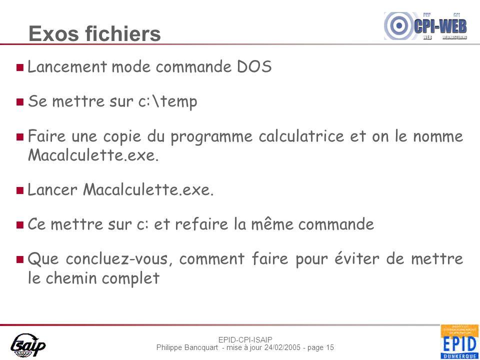 EPID-CPI-ISAIP Philippe Bancquart - mise à jour 24/02/2005 - page 15 Exos fichiers Lancement mode commande DOS Se mettre sur c:\temp Faire une copie du programme calculatrice et on le nomme Macalculette.exe.